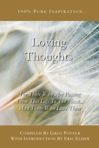 You're reading LOVING THOUGHTS, compiled by Greg Potzer, with introduction by Eric Elder, featuring inspirational thoughts for those who are passing from this life to the next... and those who love them. Also available in paperback and eBook formats in our bookstore for a donation of any size!