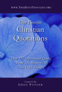You're reading OUR FAVORITE CHRISTIAN QUOTATIONS, complied by Greg Potzer, featuring over 250 inspirational quotes from the ministry of This Day's Thought. Also available in paperback and eBook formats in our bookstore for a donation of any size!