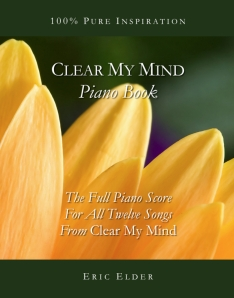Clear My Mind Piano Book, by Eric Elder, featuring the full piano score for all twelve songs from Eric's album of inspirational piano music, Clear My Mind.