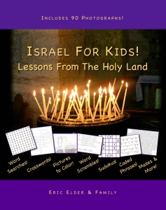 You're reading ISRAEL FOR KIDS! LESSONS FROM THE HOLY LAND, by Eric Elder and Family, featuring over 90 photgraphs and 30 devotional lessons for kids, including fun activities such as word searches, crosswords, pictures to color, word scrambles, sudokus, coded phrases, mazes and more! Also available in paperback and eBook formats in our bookstore for a donation of any size!